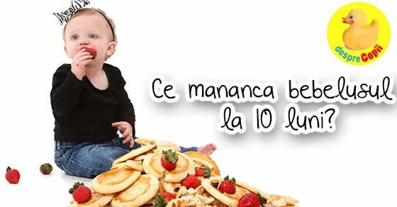 Ce mananca bebelusul la 10 luni?