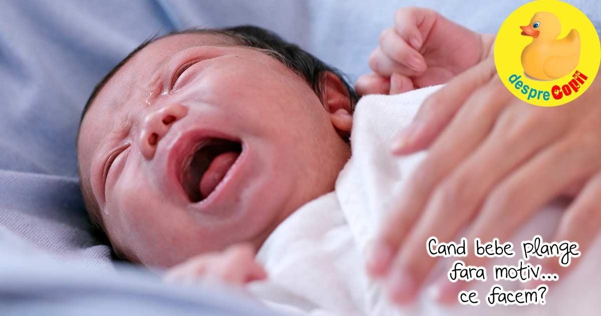 Cand bebe plange fara motiv, exista motive. Iata care pot fi cauzele si ce poti face - draga mami obosita