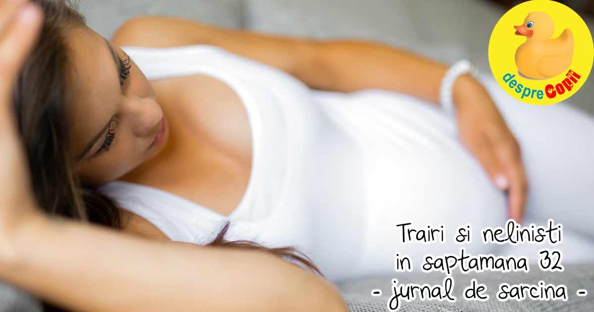 Trairi si nelinisti in saptamana 32 de sarcina - jurnal de sarcina