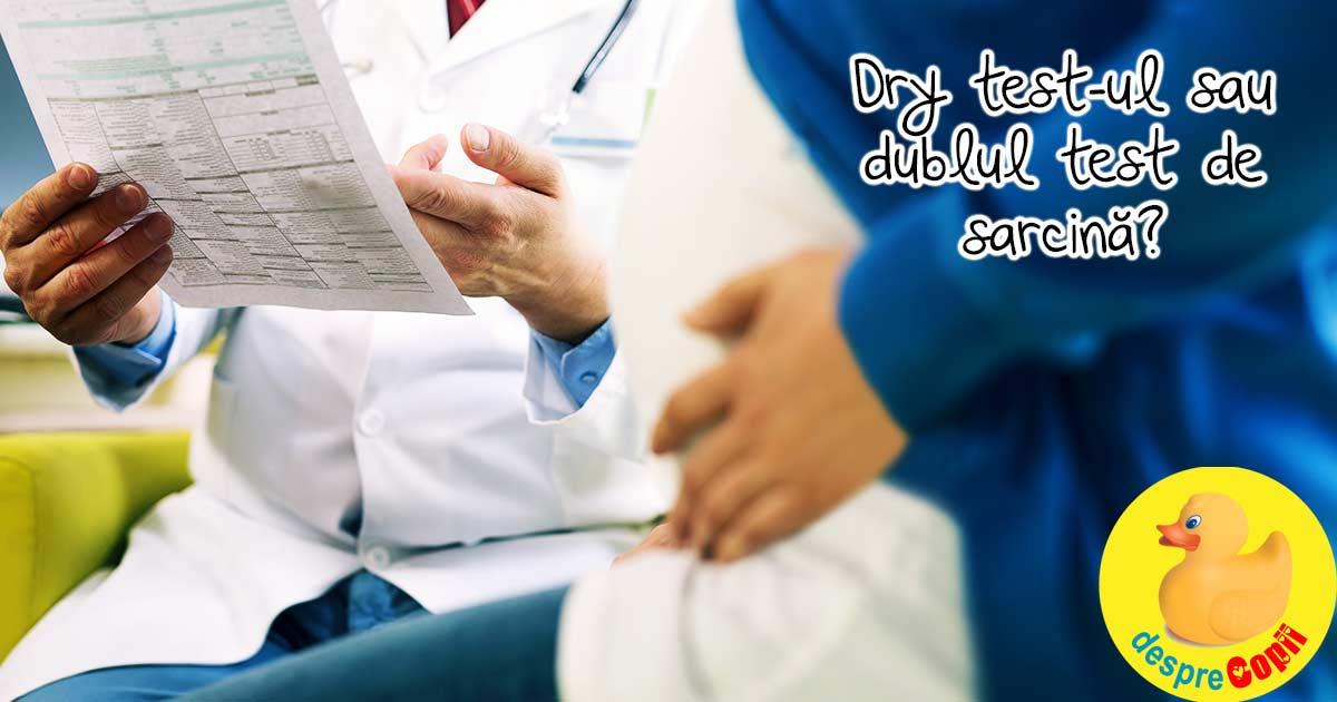 Dry test-ul sau dublul test de sarcina?