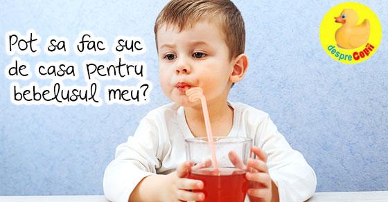 Pot sa fac suc de casa pentru bebelusul meu?