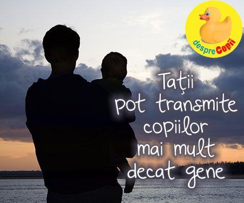 Tatii pot transmite copiilor mai mult decat gene