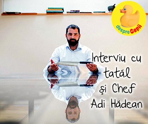 Un interviu cu tatal si Chef Adi Hadean