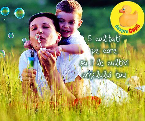 5 calitati pe care sa i le cultivi copilului tau