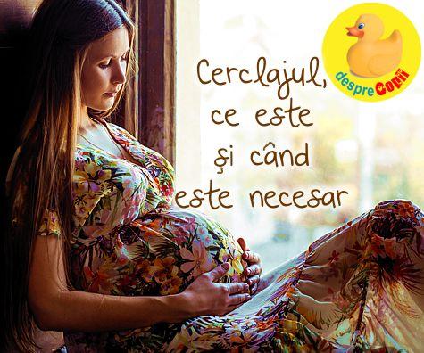 Cerclajul si sarcina: cand se face, cum si cazuri speciale