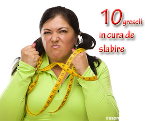 10 greseli in cura de slabire