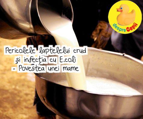 Pericolele laptelelui crud si infectia cu E.coli - Povestea unei mame