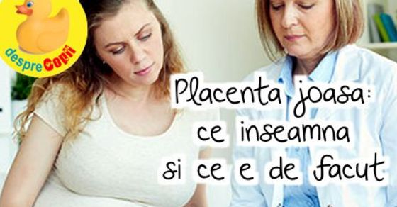 Placenta joasa: ce inseamna si ce e de facut